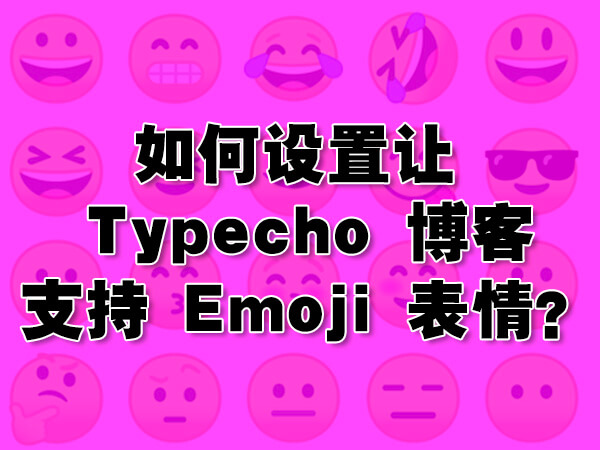 如何设置才能让你的 Typecho 博客支持 Emoji 表情?